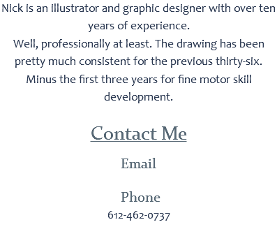 Nick is an illustrator and graphic designer with over ten years of experience. Well, professionally at least. The drawing has been pretty much consistent for the previous thirty-six. Minus the first three years for fine motor skill development. Contact Me Email Phone 612-462-0737